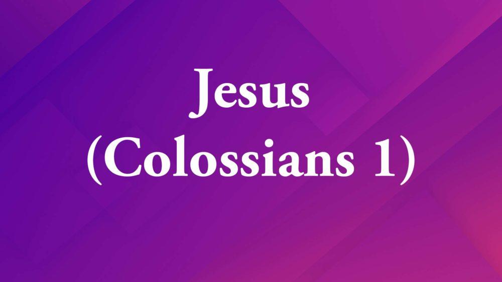 Jesus – Colossians 1
